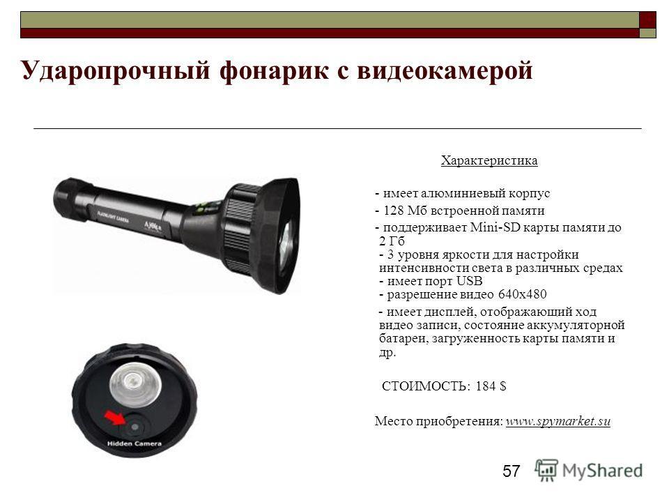 57 Ударопрочный фонарик с видеокамерой Характеристика - имеет алюминиевый корпус - 128 Мб встроенной памяти - поддерживает Mini-SD карты памяти до 2 Гб - 3 уровня яркости для настройки интенсивности света в различных средах - имеет порт USB - разреше