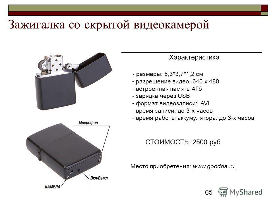 65 Зажигалка со скрытой видеокамерой Характеристика - размеры: 5,3*3,7*1,2 см - разрешение видео: 640 x 480 - встроенная память 4Гб - зарядка через USB - формат видеозаписи: AVI - время записи: до 3-х часов - время работы аккумулятора: до 3-х часов С