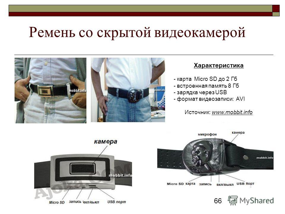 66 Ремень со скрытой видеокамерой Характеристика - карта Micro SD до 2 Гб - встроенная память 8 Гб - зарядка через USB - формат видеозаписи: AVI Источник: www.mobbit.info
