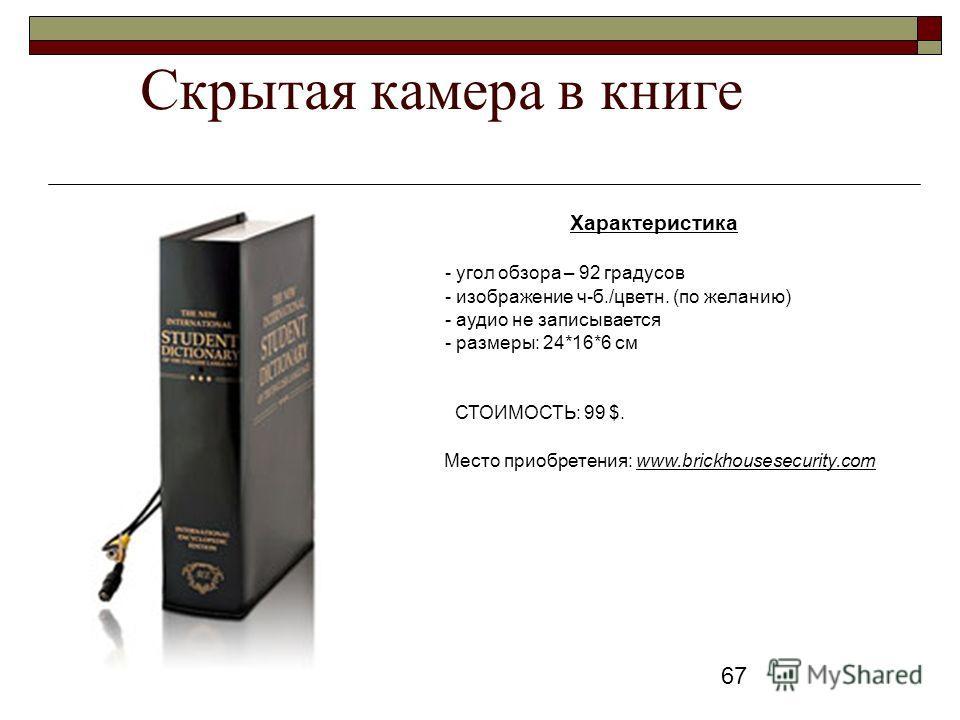 67 Скрытая камера в книге Характеристика - угол обзора – 92 градусов - изображение ч-б./цветн. (по желанию) - аудио не записывается - размеры: 24*16*6 см СТОИМОСТЬ: 99 $. Место приобретения: www.brickhousesecurity.com