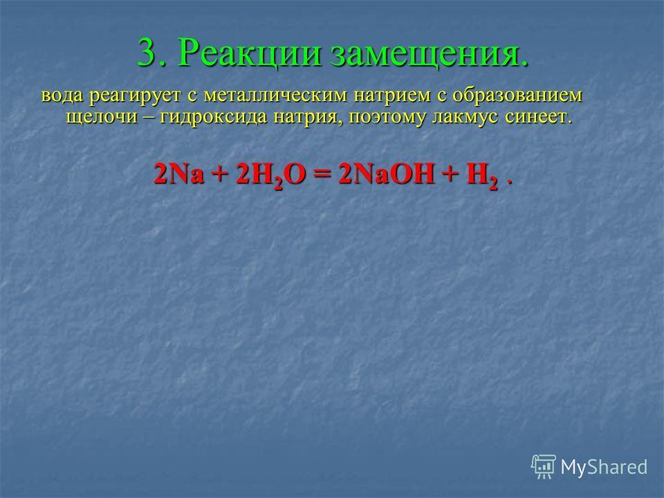3. Реакции замещения. вода реагирует с металлическим натрием с образованием щелочи – гидроксида натрия, поэтому лакмус синеет. 2Na + 2H 2 O = 2NaOH + H 2.
