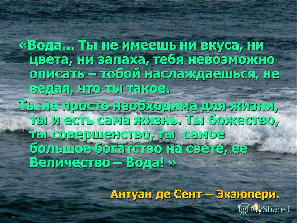 «Вода… Ты не имеешь ни вкуса, ни цвета, ни запаха, тебя невозможно описать – тобой наслаждаешься, не ведая, что ты такое. Ты не просто необходима для жизни, ты и есть сама жизнь. Ты божество, ты совершенство, ты самое большое богатство на свете, ее В