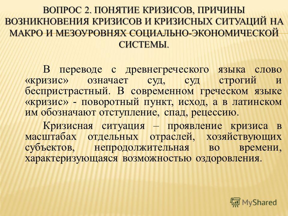 ВОПРОС 2. ПОНЯТИЕ КРИЗИСОВ, ПРИЧИНЫ ВОЗНИКНОВЕНИЯ КРИЗИСОВ И КРИЗИСНЫХ СИТУАЦИЙ НА МАКРО И МЕЗОУРОВНЯХ СОЦИАЛЬНО-ЭКОНОМИЧЕСКОЙ СИСТЕМЫ. В переводе с древнегреческого языка слово «кризис» означает суд, суд строгий и беспристрастный. В современном греч