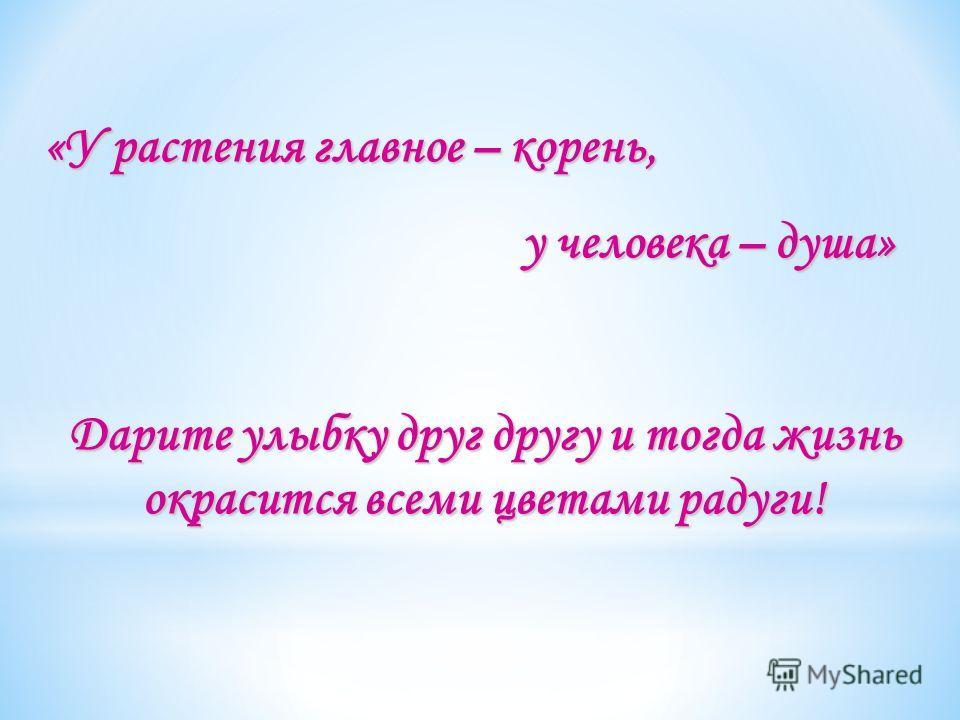 «У растения главное – корень, у человека – душа» у человека – душа» Дарите улыбку друг другу и тогда жизнь окрасится всеми цветами радуги!