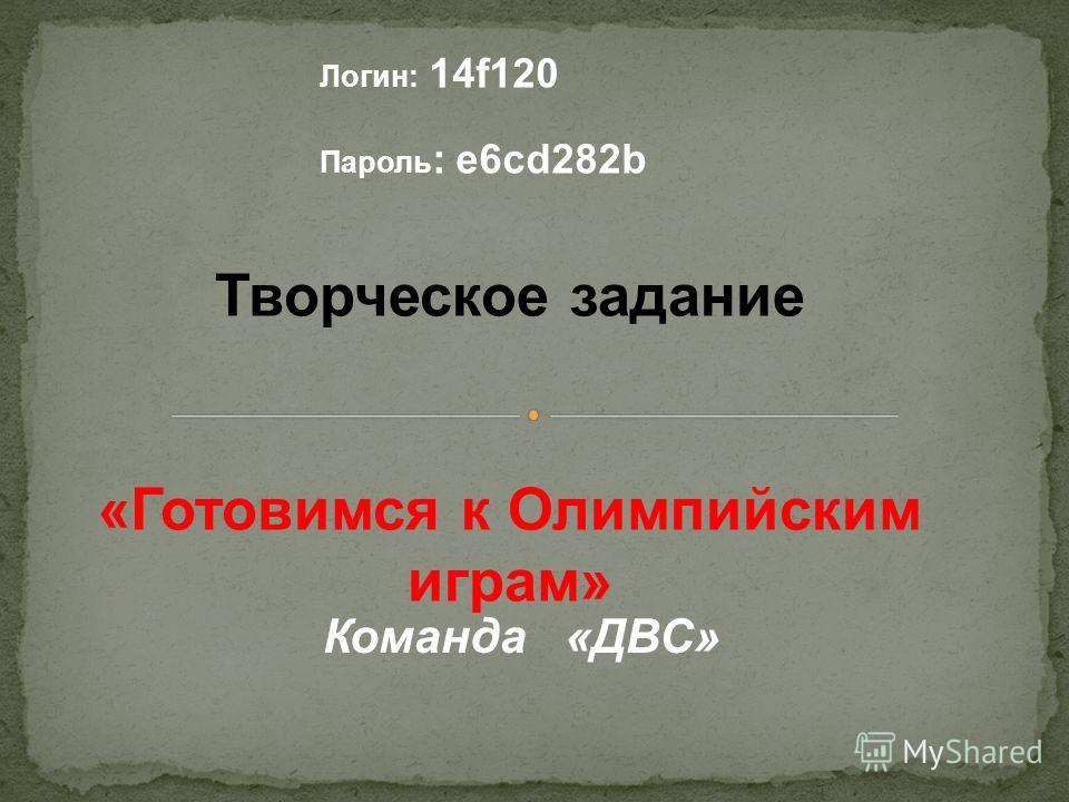 Творческое задание «Готовимся к Олимпийским играм» Логин: 14f120 Пароль : e6cd282b Команда «ДВС»