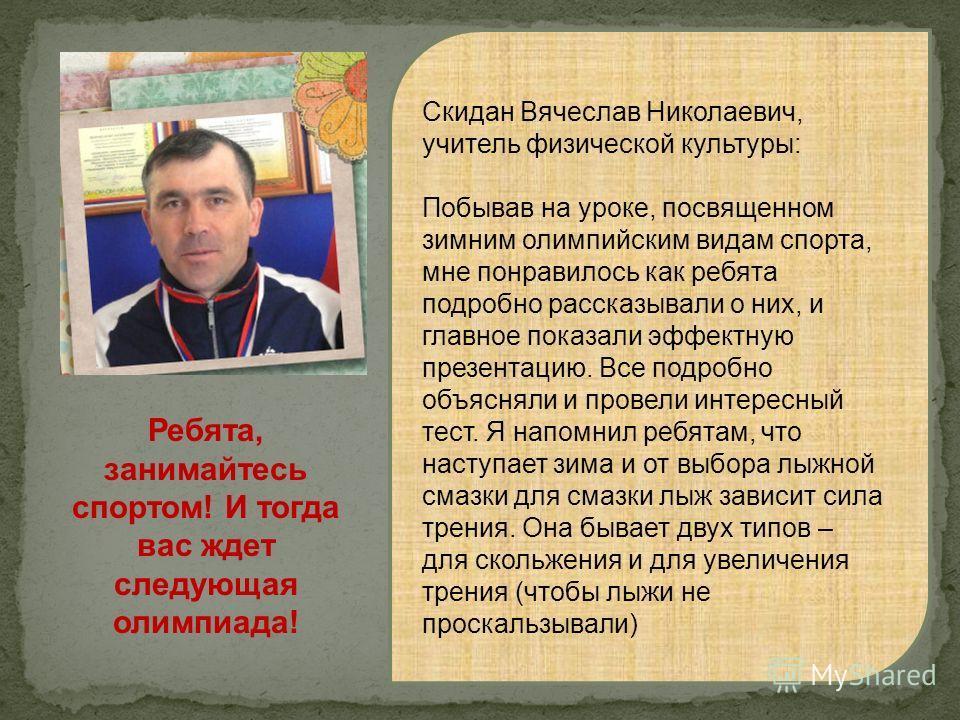 Скидан Вячеслав Николаевич, учитель физической культуры: Побывав на уроке, посвященном зимним олимпийским видам спорта, мне понравилось как ребята подробно рассказывали о них, и главное показали эффектную презентацию. Все подробно объясняли и провели