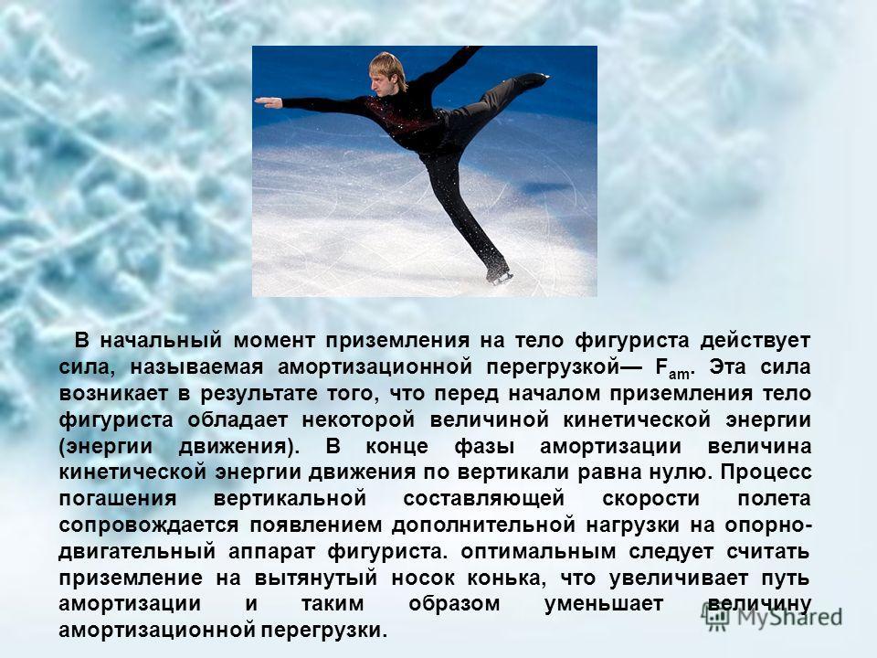 В начальный момент приземления на тело фигуриста действует сила, называемая амортизационной перегрузкой F am. Эта сила возникает в результате того, что перед началом приземления тело фигуриста обладает некоторой величиной кинетической энергии (энерги