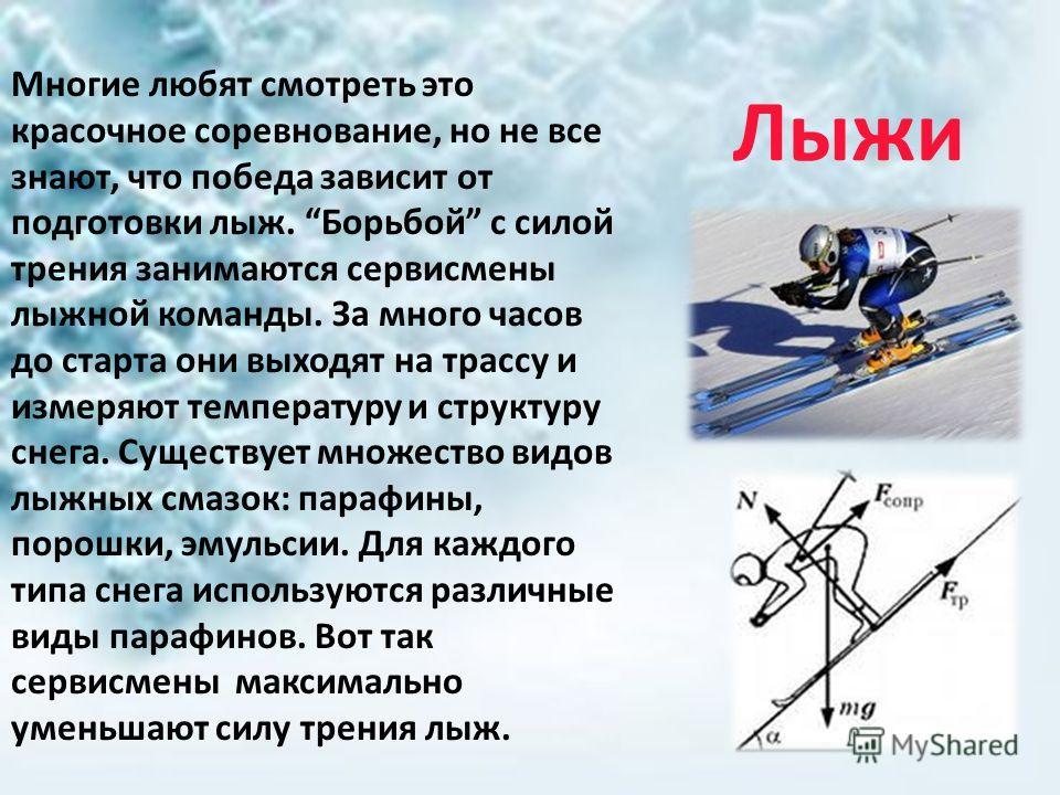 Лыжи Многие любят смотреть это красочное соревнование, но не все знают, что победа зависит от подготовки лыж. Борьбой с силой трения занимаются сервисмены лыжной команды. За много часов до старта они выходят на трассу и измеряют температуру и структу