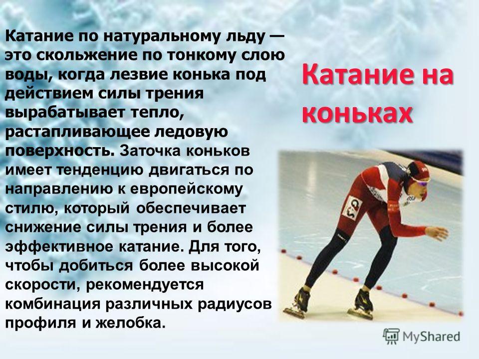 Катание на коньках Катание по натуральному льду это скольжение по тонкому слою воды, когда лезвие конька под действием силы трения вырабатывает тепло, растапливающее ледовую поверхность. Заточка коньков имеет тенденцию двигаться по направлению к евро