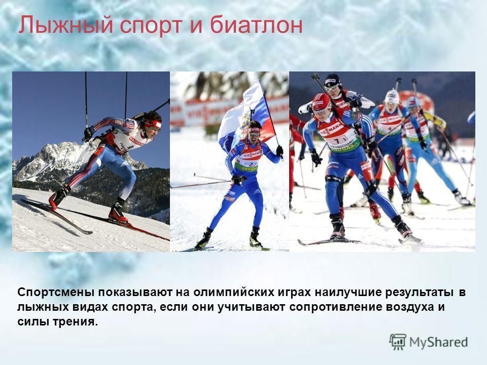 Спортсмены показывают на олимпийских играх наилучшие результаты в лыжных видах спорта, если они учитывают сопротивление воздуха и силы трения. Лыжный спорт и биатлон
