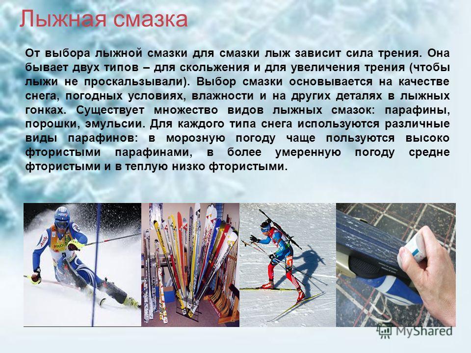 От выбора лыжной смазки для смазки лыж зависит сила трения. Она бывает двух типов – для скольжения и для увеличения трения (чтобы лыжи не проскальзывали). Выбор смазки основывается на качестве снега, погодных условиях, влажности и на других деталях в