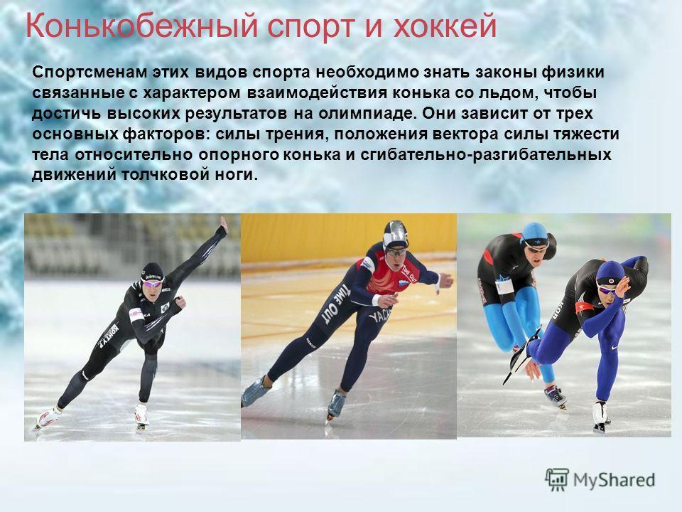 Спортсменам этих видов спорта необходимо знать законы физики связанные с характером взаимодействия конька со льдом, чтобы достичь высоких результатов на олимпиаде. Они зависит от трех основных факторов: силы трения, положения вектора силы тяжести тел