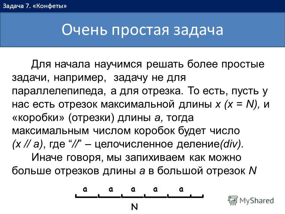 Очень простая задача Задача 7. «Конфеты» Для начала научимся решать более простые задачи, например, задачу не для параллелепипеда, а для отрезка. То есть, пусть у нас есть отрезок максимальной длины x (x = N), и «коробки» (отрезки) длины a, тогда мак