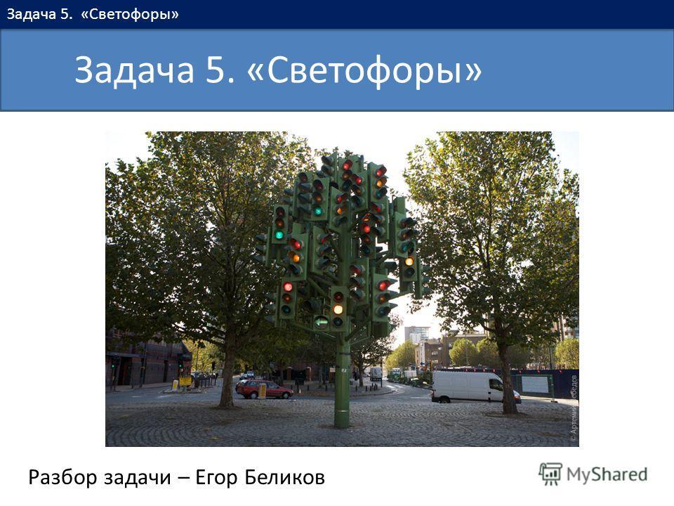 Разбор задачи – Егор Беликов Задача 5. «Светофоры»