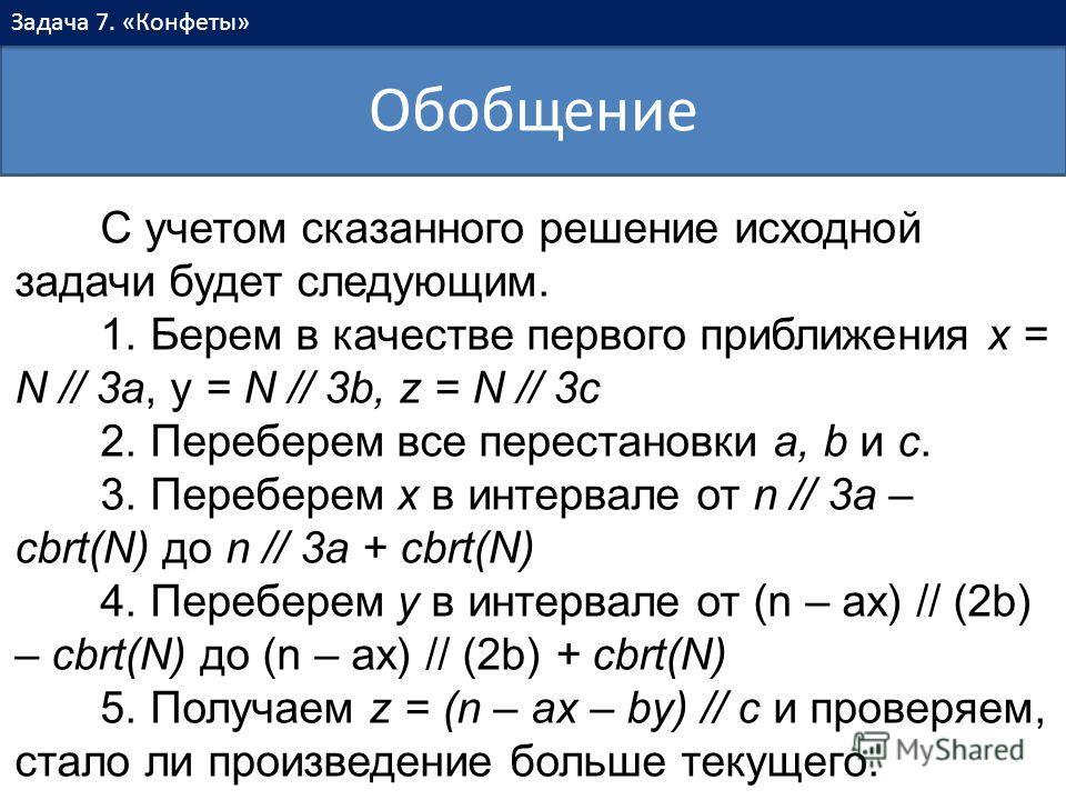Обобщение Задача 7. «Конфеты» С учетом сказанного решение исходной задачи будет следующим. 1. Берем в качестве первого приближения x = N // 3a, y = N // 3b, z = N // 3c 2. Переберем все перестановки a, b и c. 3. Переберем x в интервале от n // 3a – c