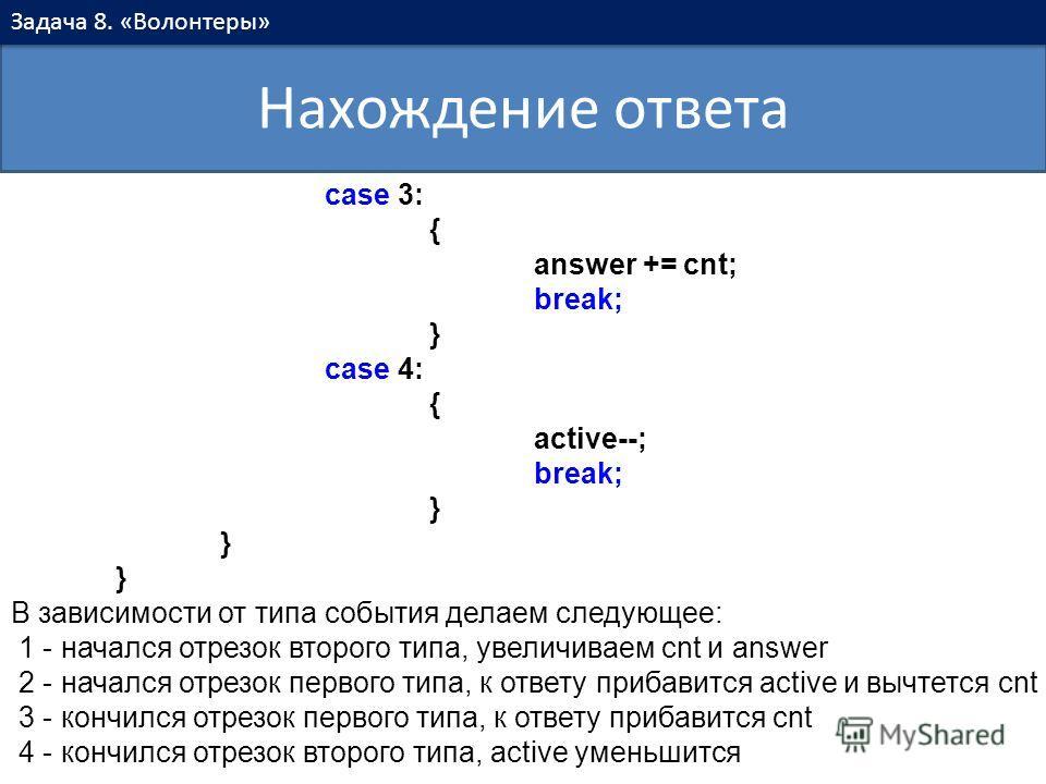 Нахождение ответа Задача 8. «Волонтеры» case 3: { answer += cnt; break; } case 4: { active--; break; } } } В зависимости от типа события делаем следующее: 1 - начался отрезок второго типа, увеличиваем cnt и answer 2 - начался отрезок первого типа, к
