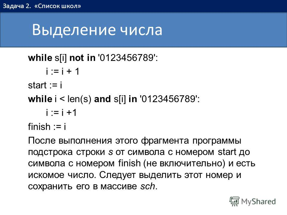 while s[i] not in '0123456789': i := i + 1 start := i while i < len(s) and s[i] in '0123456789': i := i +1 finish := i После выполнения этого фрагмента программы подстрока строки s от символа с номером start до символа с номером finish (не включитель