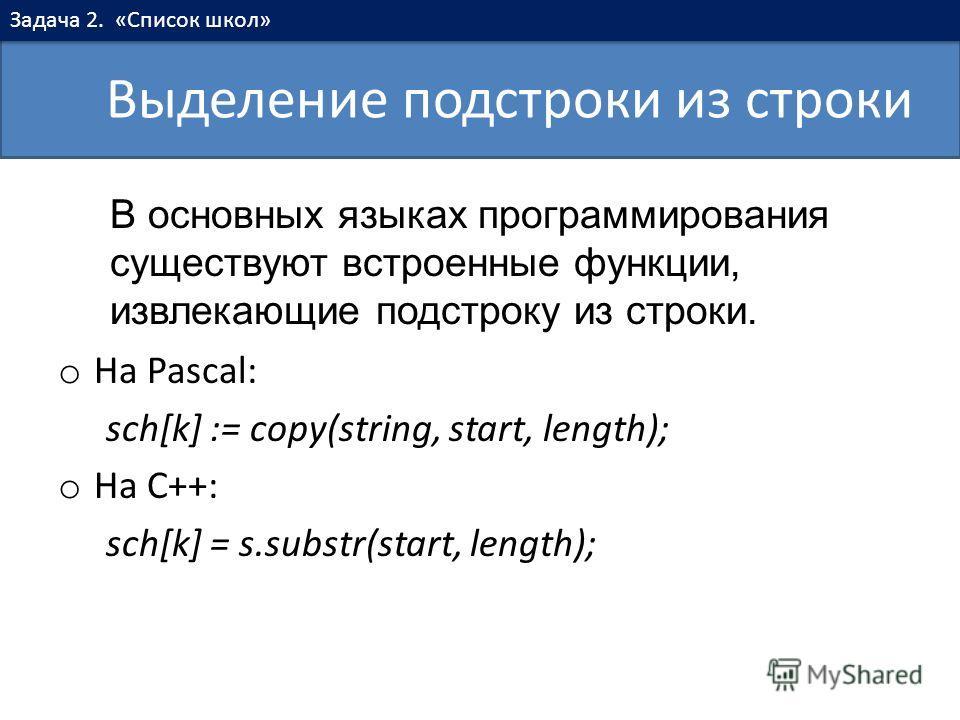 o На Pascal: sch[k] := copy(string, start, length); o На C++: sch[k] = s.substr(start, length); Выделение подстроки из строки Задача 2. «Список школ» В основных языках программирования существуют встроенные функции, извлекающие подстроку из строки.