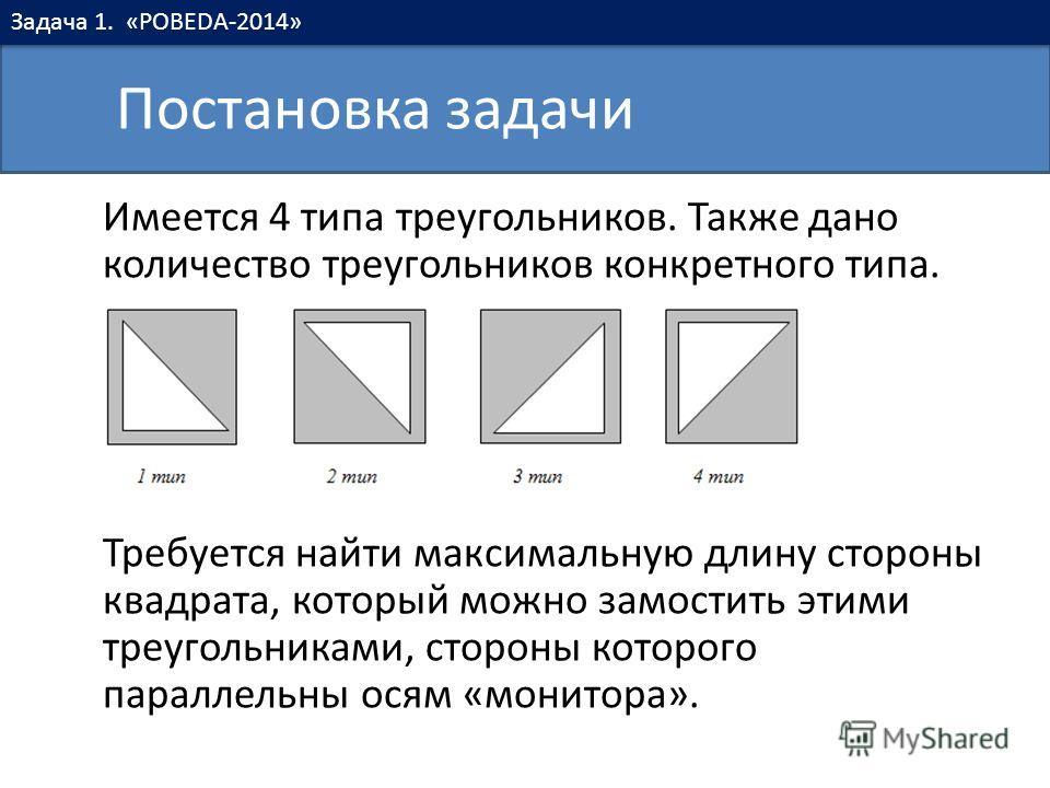 Имеется 4 типа треугольников. Также дано количество треугольников конкретного типа. Требуется найти максимальную длину стороны квадрата, который можно замостить этими треугольниками, стороны которого параллельны осям «монитора». Постановка задачи Зад