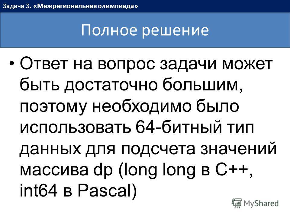Ответ на вопрос задачи может быть достаточно большим, поэтому необходимо было использовать 64-битный тип данных для подсчета значений массива dp (long long в C++, int64 в Pascal) Полное решение Задача 3. «Межрегиональная олимпиада»
