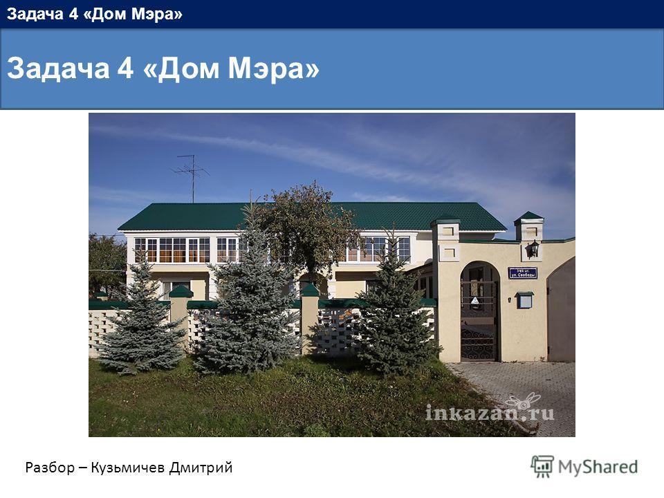 Задача 4 «Дом Мэра» Разбор – Кузьмичев Дмитрий