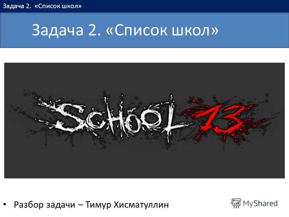 Разбор задачи – Тимур Хисматуллин Задача 2. «Список школ»
