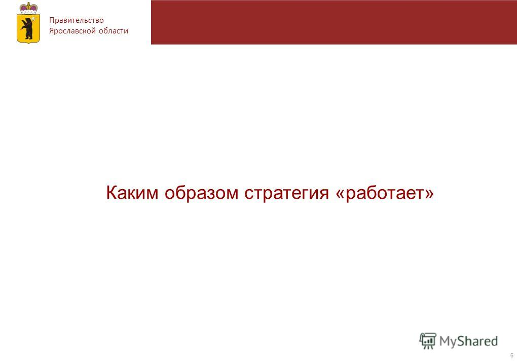 Правительство Ярославской области 6 Каким образом стратегия «работает»
