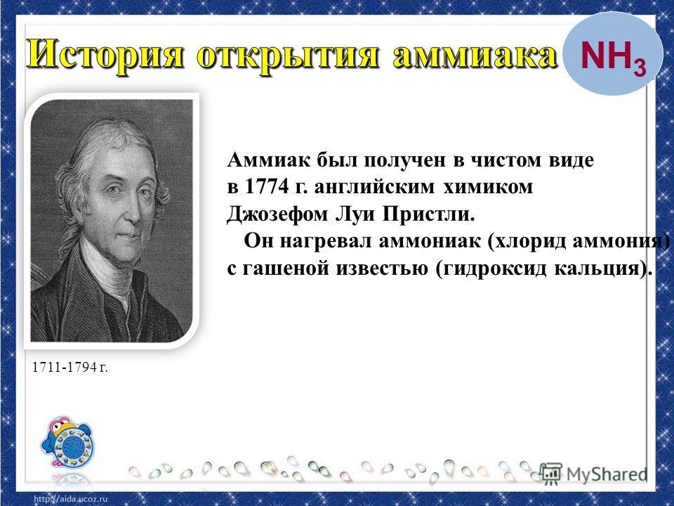 Аммиак был получен в чистом виде в 1774 г. английским химиком Джозефом Луи Пристли. Он нагревал аммониак (хлорид аммония) с гашеной известью (гидроксид кальция). 1711-1794 г. NH 3