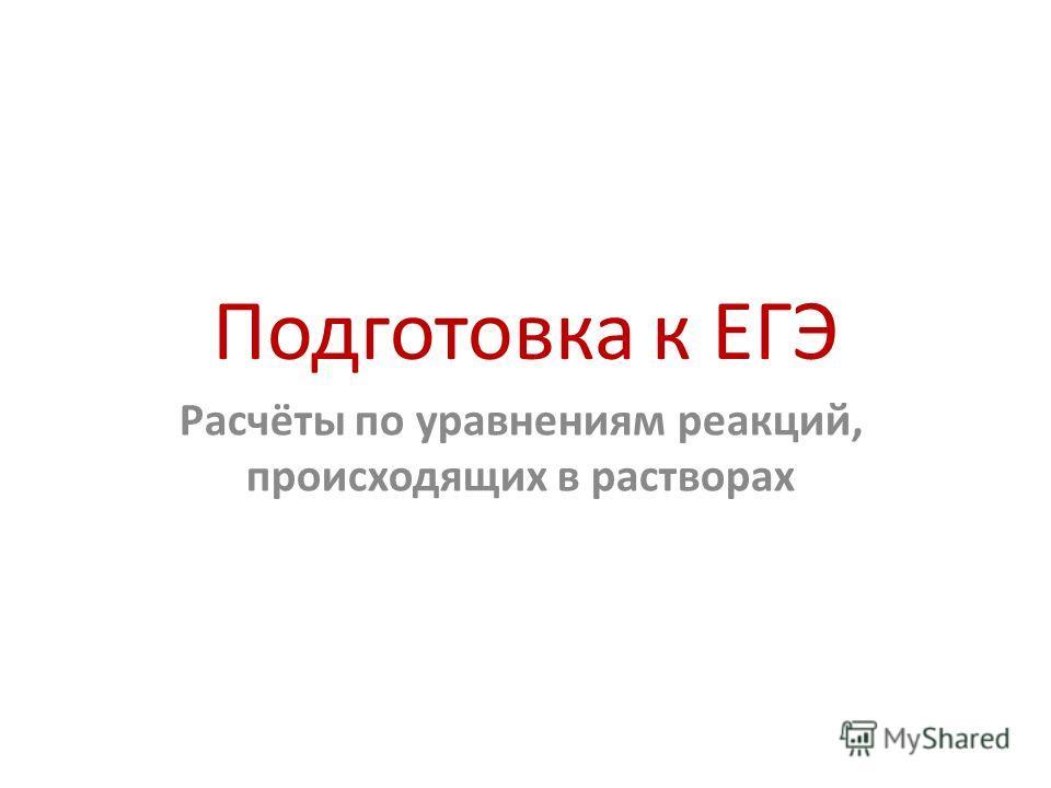 Подготовка к ЕГЭ Расчёты по уравнениям реакций, происходящих в растворах