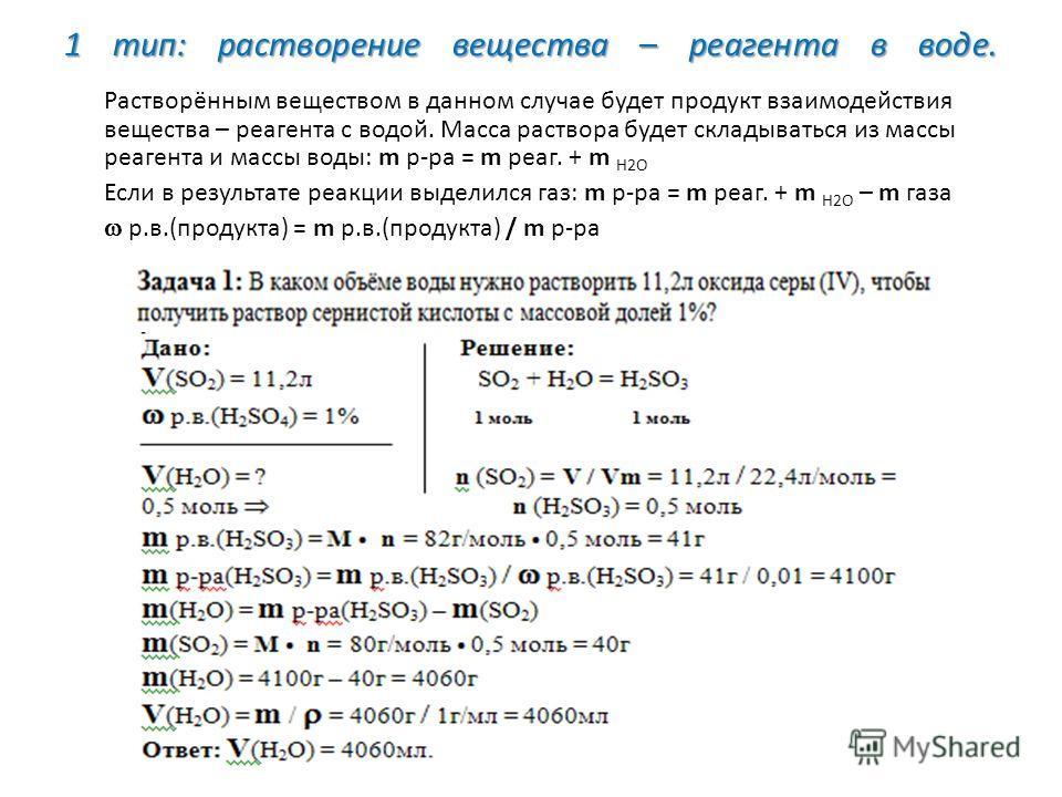 1 тип: растворение вещества – реагента в воде. Растворённым веществом в данном случае будет продукт взаимодействия вещества – реагента с водой. Масса раствора будет складываться из массы реагента и массы воды: m р-ра = m реаг. + m H2O Если в результа