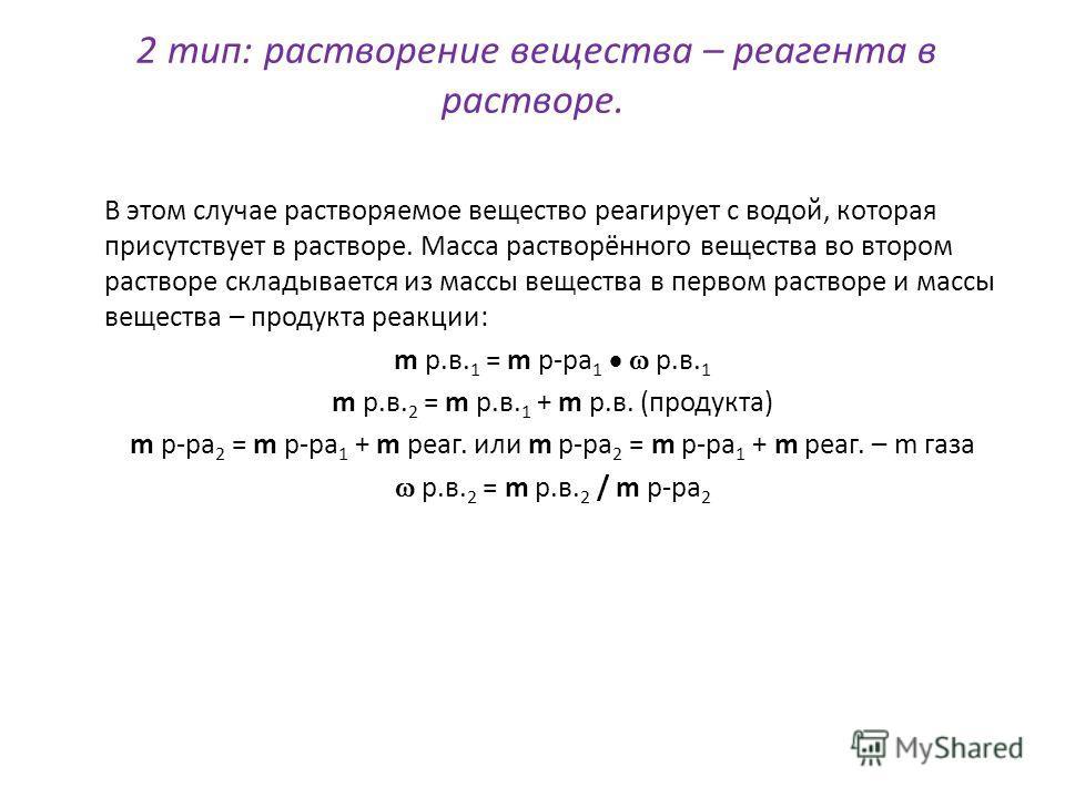 2 тип: растворение вещества – реагента в растворе. В этом случае растворяемое вещество реагирует с водой, которая присутствует в растворе. Масса растворённого вещества во втором растворе складывается из массы вещества в первом растворе и массы вещест