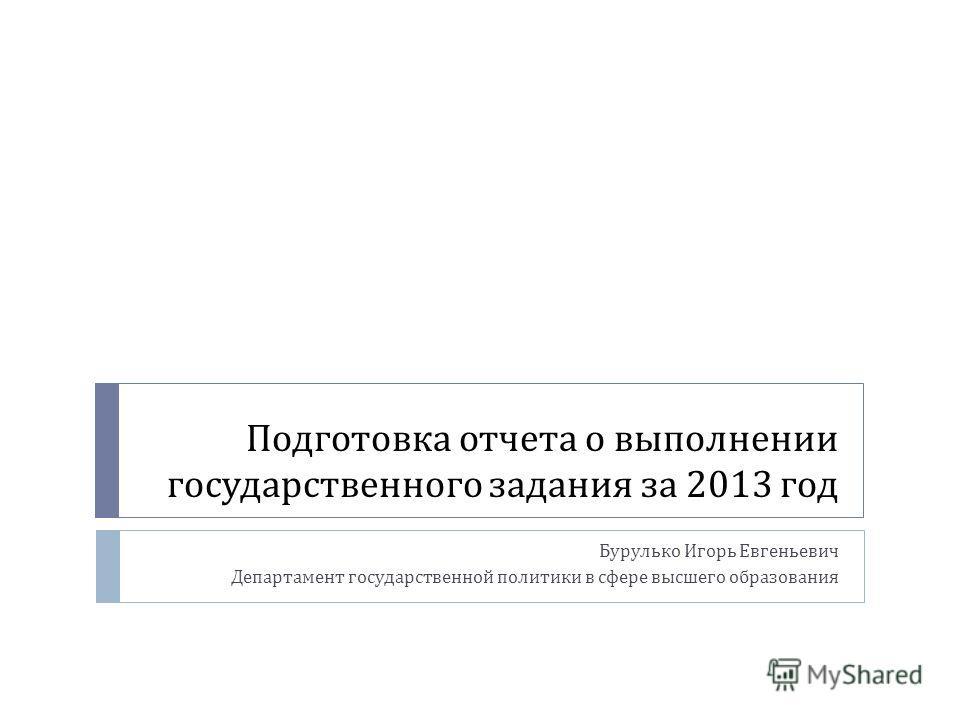 Подготовка отчета о выполнении государственного задания за 2013 год Бурулько Игорь Евгеньевич Департамент государственной политики в сфере высшего образования