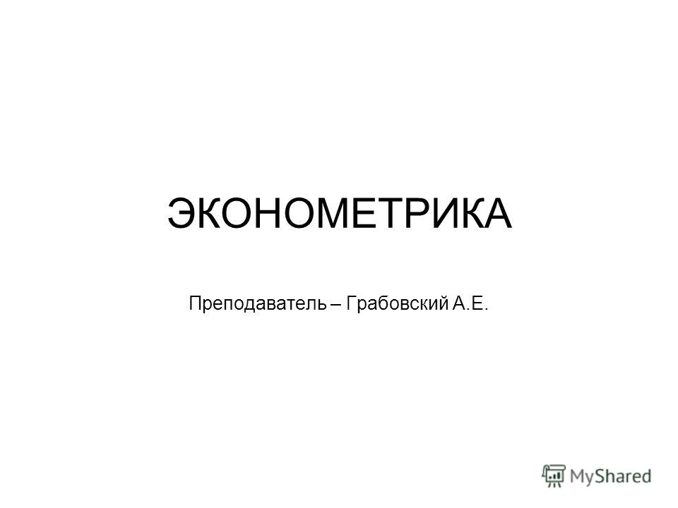 ЭКОНОМЕТРИКА Преподаватель – Грабовский А.Е.