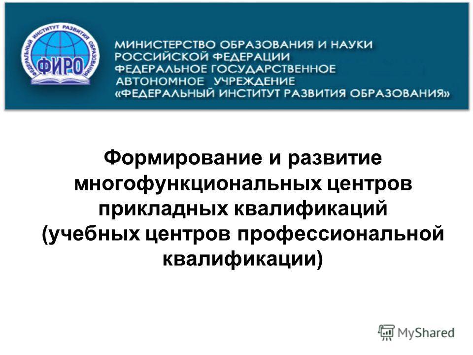 Формирование и развитие многофункциональных центров прикладных квалификаций (учебных центров профессиональной квалификации)