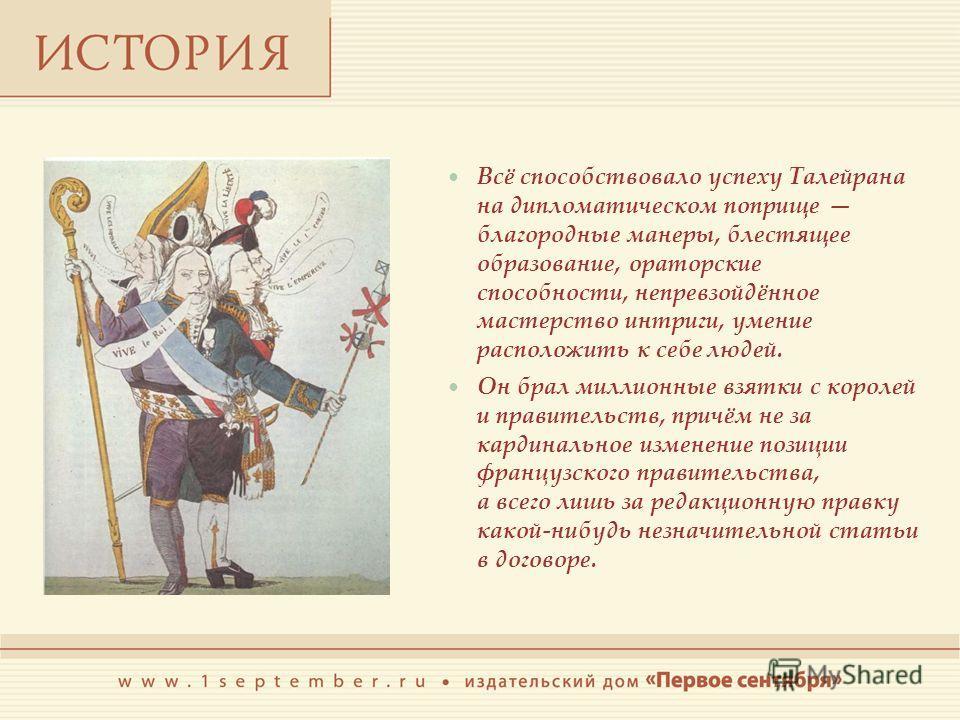 Всё способствовало успеху Талейрана на дипломатическом поприще благородные манеры, блестящее образование, ораторские способности, непревзойдённое мастерство интриги, умение расположить к себе людей. Он брал миллионные взятки с королей и правительств,