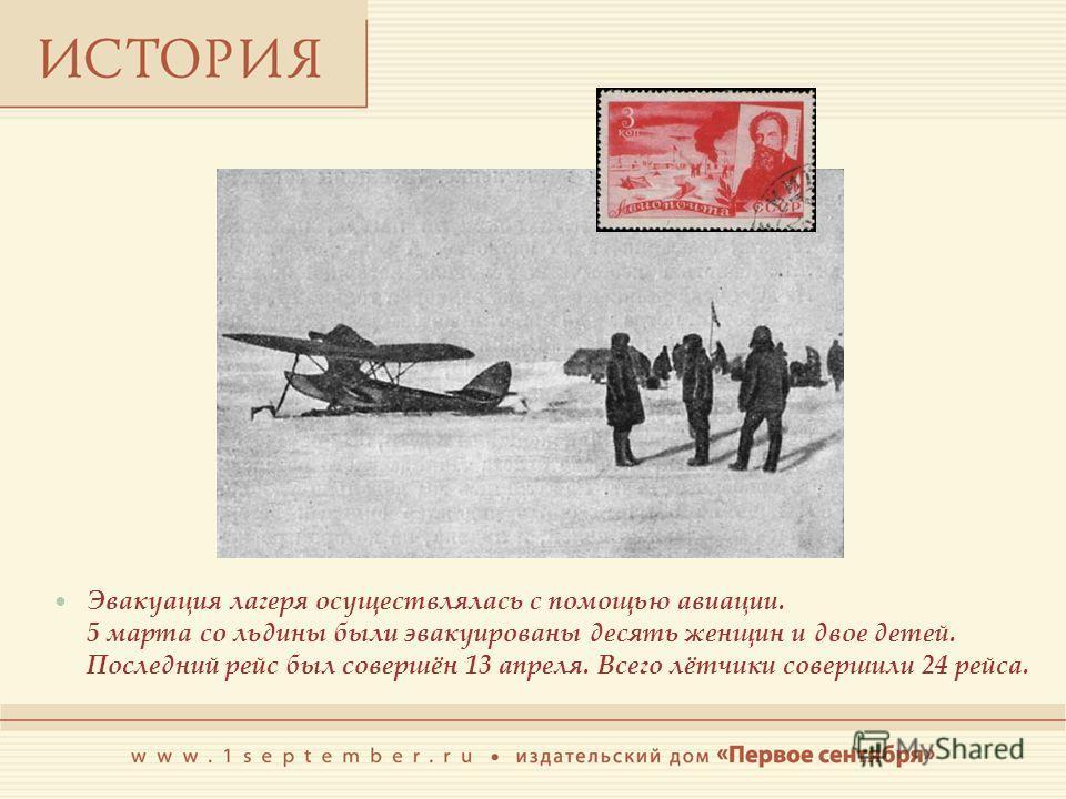 Эвакуация лагеря осуществлялась с помощью авиации. 5 марта со льдины были эвакуированы десять женщин и двое детей. Последний рейс был совершён 13 апреля. Всего лётчики совершили 24 рейса.