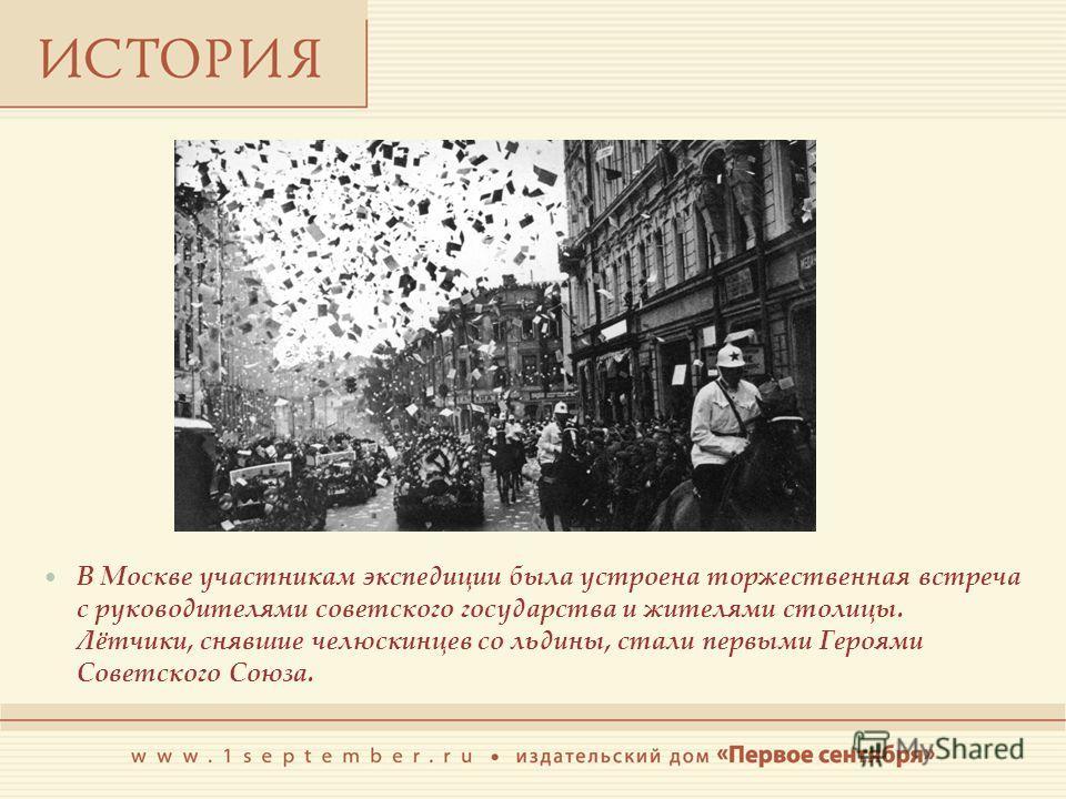 В Москве участникам экспедиции была устроена торжественная встреча с руководителями советского государства и жителями столицы. Лётчики, снявшие челюскинцев со льдины, стали первыми Героями Советского Союза.