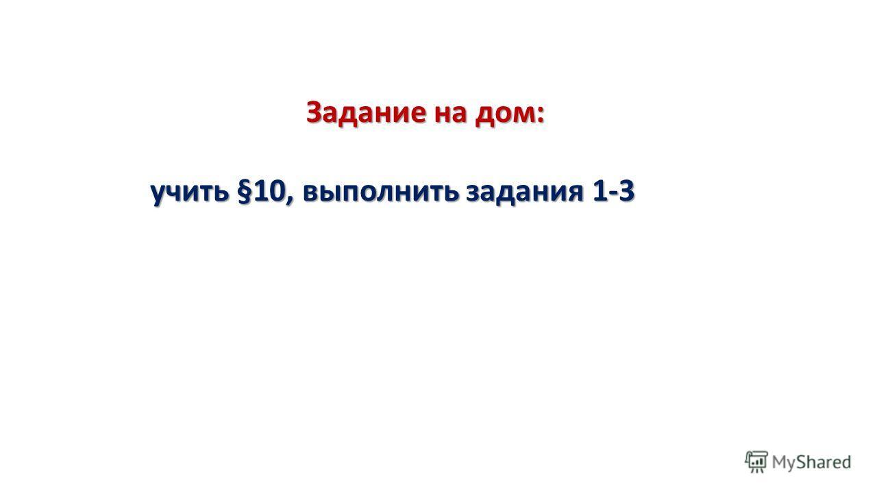 Задание на дом: учить §10, выполнить задания 1-3