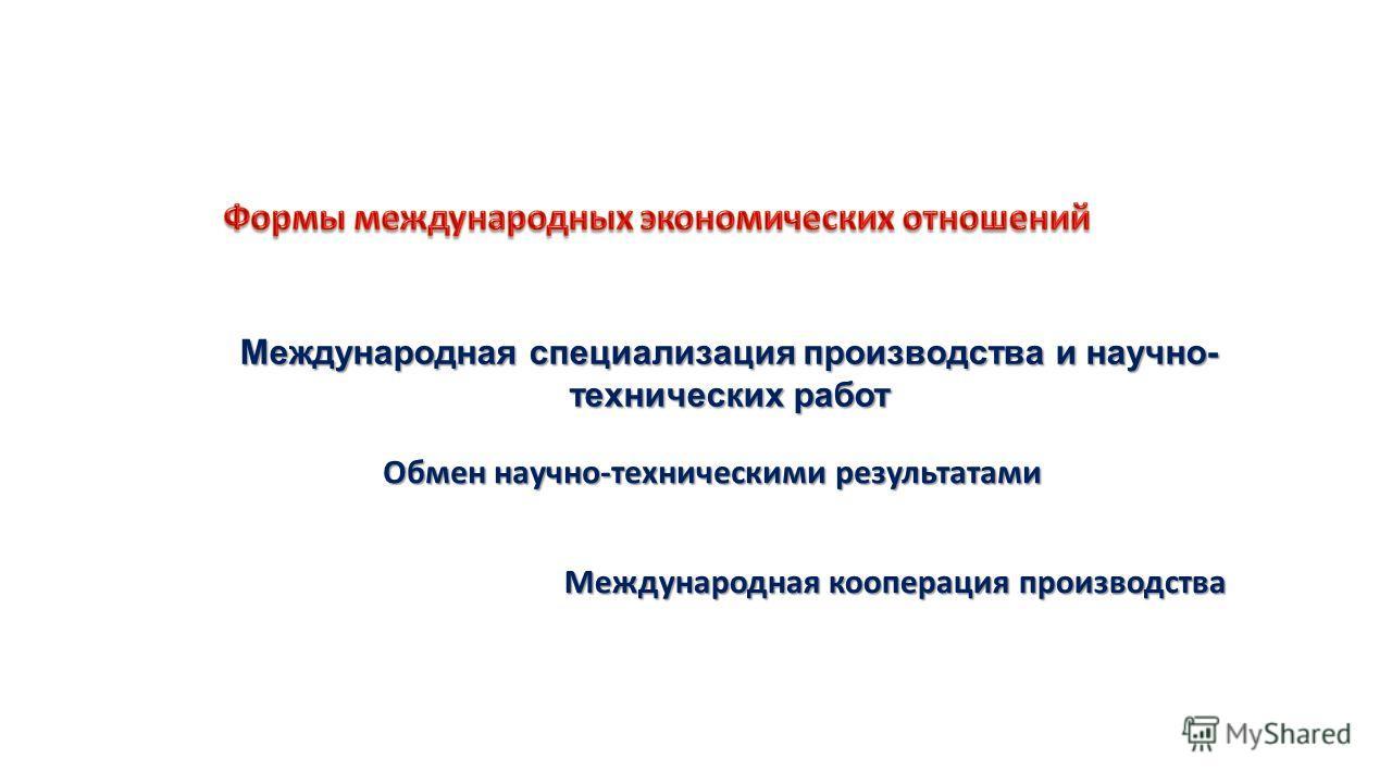 Международная специализация производства и научно- технических работ Обмен научно-техническими результатами Международная кооперация производства