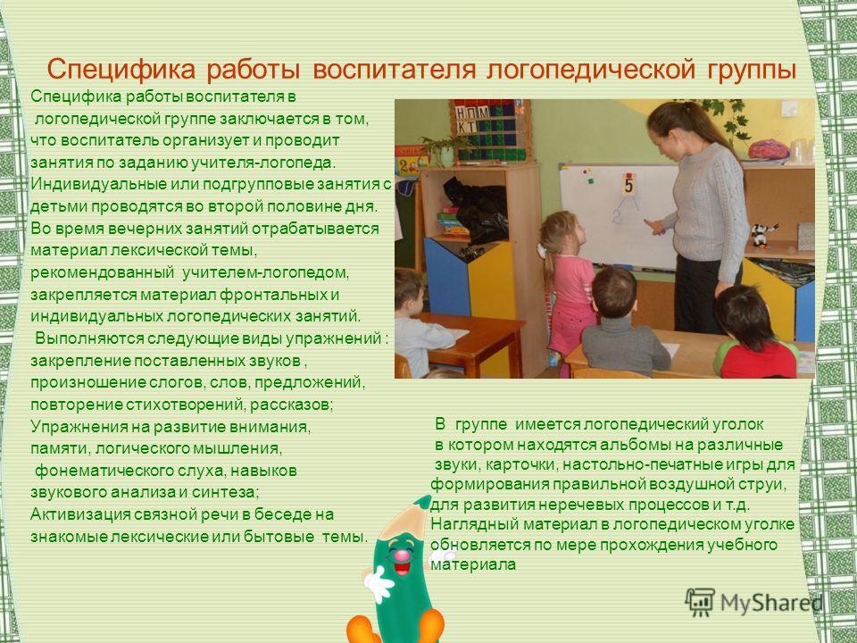 Специфика работы воспитателя логопедической группы Специфика работы воспитателя в логопедической группе заключается в том, что воспитатель организует и проводит занятия по заданию учителя-логопеда. Индивидуальные или подгрупповые занятия с детьми про
