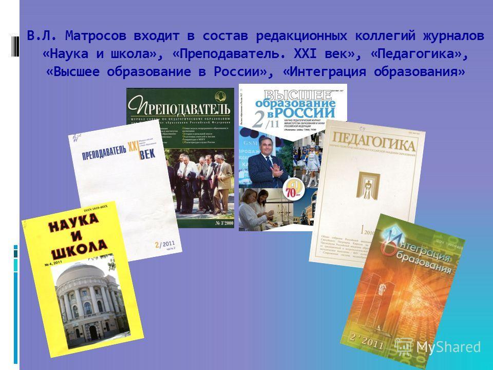 В.Л. Матросов входит в состав редакционных коллегий журналов «Наука и школа», «Преподаватель. XXI век», «Педагогика», «Высшее образование в России», «Интеграция образования»