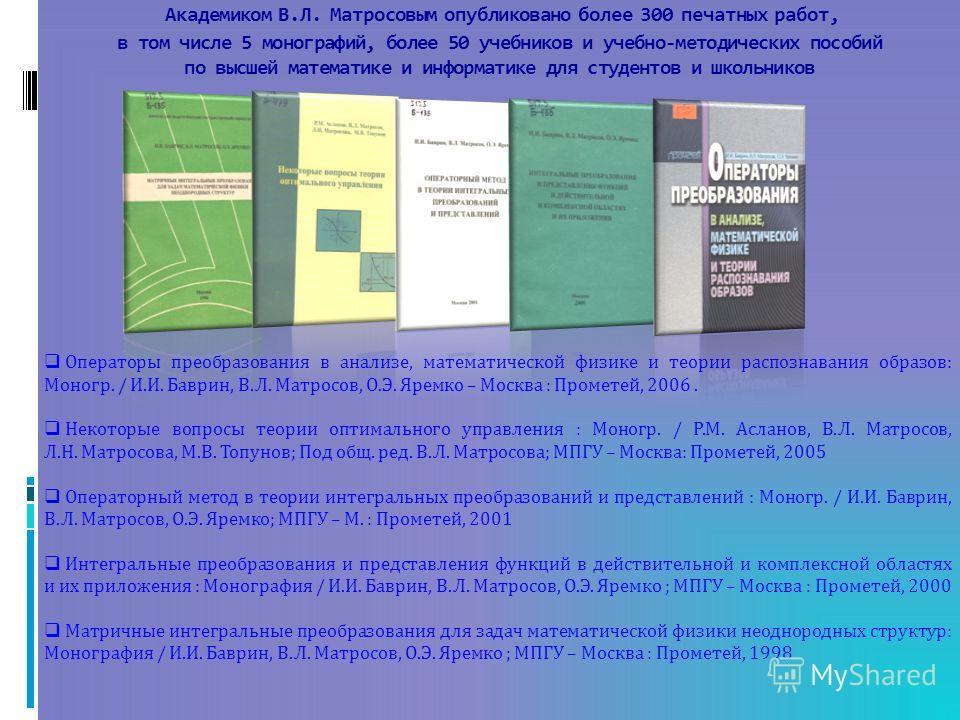 Академиком В.Л. Матросовым опубликовано более 300 печатных работ, в том числе 5 монографий, более 50 учебников и учебно-методических пособий по высшей математике и информатике для студентов и школьников Операторы преобразования в анализе, математичес