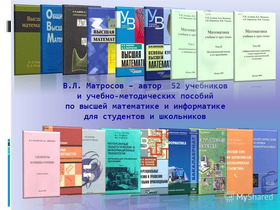 В.Л. Матросов – автор 52 учебников и учебно-методических пособий по высшей математике и информатике для студентов и школьников