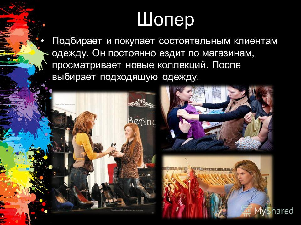Шопер Подбирает и покупает состоятельным клиентам одежду. Он постоянно ездит по магазинам, просматривает новые коллекций. После выбирает подходящую одежду.