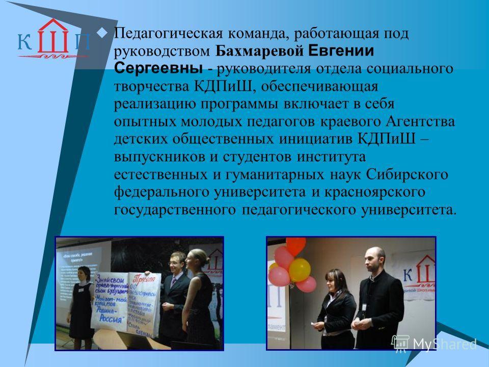 Педагогическая команда, работающая под руководством Бахмаревой Евгении Сергеевны - руководителя отдела социального творчества КДПиШ, обеспечивающая реализацию программы включает в себя опытных молодых педагогов краевого Агентства детских общественных