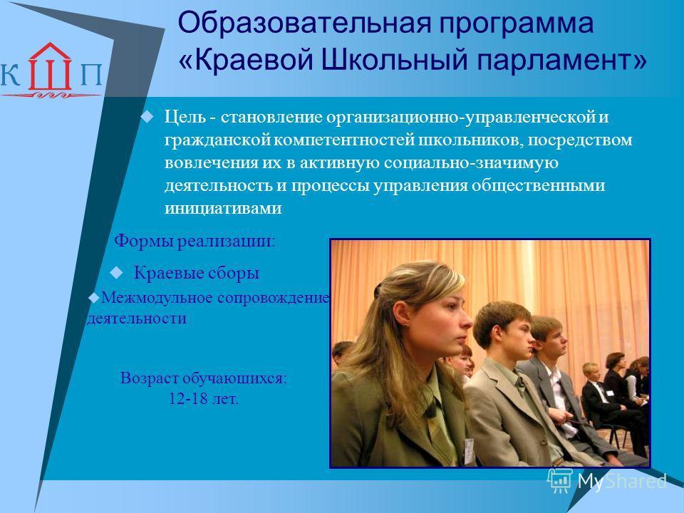 Образовательная программа «Краевой Школьный парламент» Цель - становление организационно-управленческой и гражданской компетентностей школьников, посредством вовлечения их в активную социально-значимую деятельность и процессы управления общественными