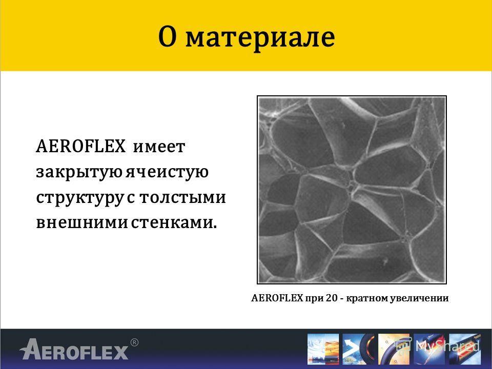 AEROFLEX имеет закрытую ячеистую структуру с толстыми внешними стенками. О материале AEROFLEX при 20 - кратном увеличении
