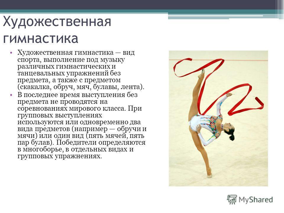Художественная гимнастика Художественная гимнастика вид спорта, выполнение под музыку различных гимнастических и танцевальных упражнений без предмета, а также с предметом (скакалка, обруч, мяч, булавы, лента). В последнее время выступления без предме