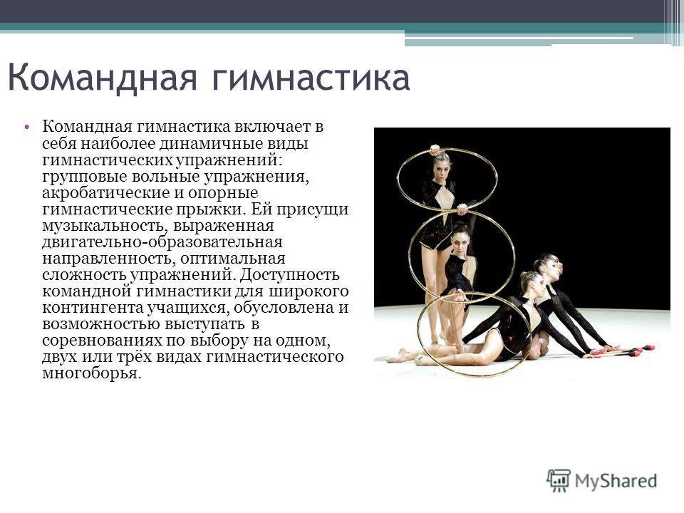 Командная гимнастика Командная гимнастика включает в себя наиболее динамичные виды гимнастических упражнений: групповые вольные упражнения, акробатические и опорные гимнастические прыжки. Ей присущи музыкальность, выраженная двигательно-образовательн