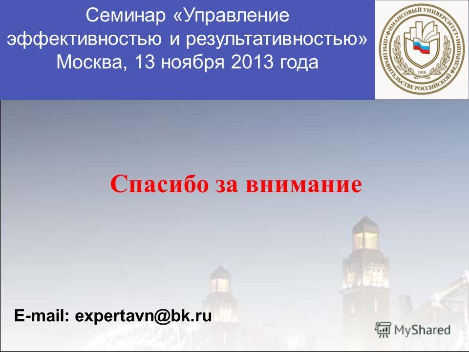 Спасибо за внимание E-mail: expertavn@bk.ru Семинар «Управление эффективностью и результативностью» Москва, 13 ноября 2013 года